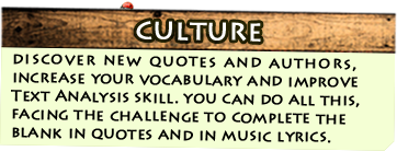 Culture - get to know new quotes and authors, increase your vocabulary and improve Text Analysis skill. all this by facing the challange to complete the quotes and song lyrics samples.